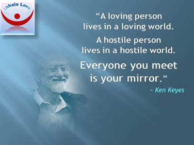 Great Love quotes: A loving person lives in a loving world. A hostile person lives in a hostile world. Everyone you meet is your mirror. Ken Keyes at Inhale Love