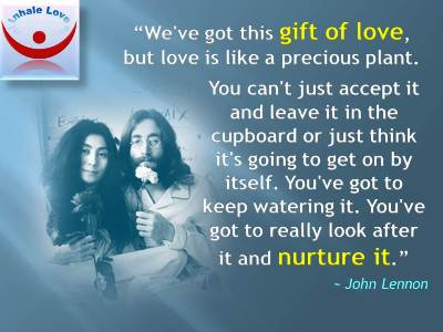 John Lennon Love quotes: John and Yoko: We've got this gift of love, but love is like a precious plant. You can't just accept it and leave it in the cupboard or just think it's going to get on by itself. You've got to keep watering it. You've got to really look after it and nurture it.