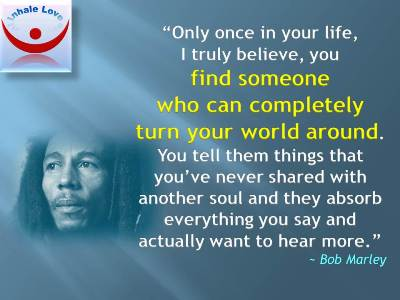 Bob Marley on Love: Only once in your life, I truly believe, you find someone who can completely turn your world around.