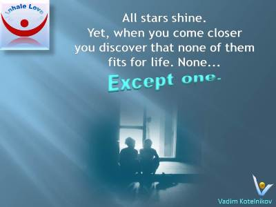 Great Marriage quotes, Only Love Quotes by Vadim Kotelnikov at Inhale Love: All stars shine, but when you come closer you discover that none of them fits for life. None... Except one.