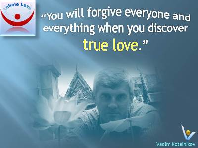 Fogiveness Quotes, Great Love Quote at Inhale Love. Vadim Kotelnikov: You will forgive everyone and everything when you discover true love.