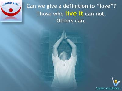 Definition of Love at Inhale Love by Vadim Kotelnikov: Can we define love? No, when we live it, and yes, otherwise
